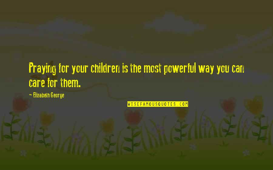 The Way You Care Quotes By Elizabeth George: Praying for your children is the most powerful