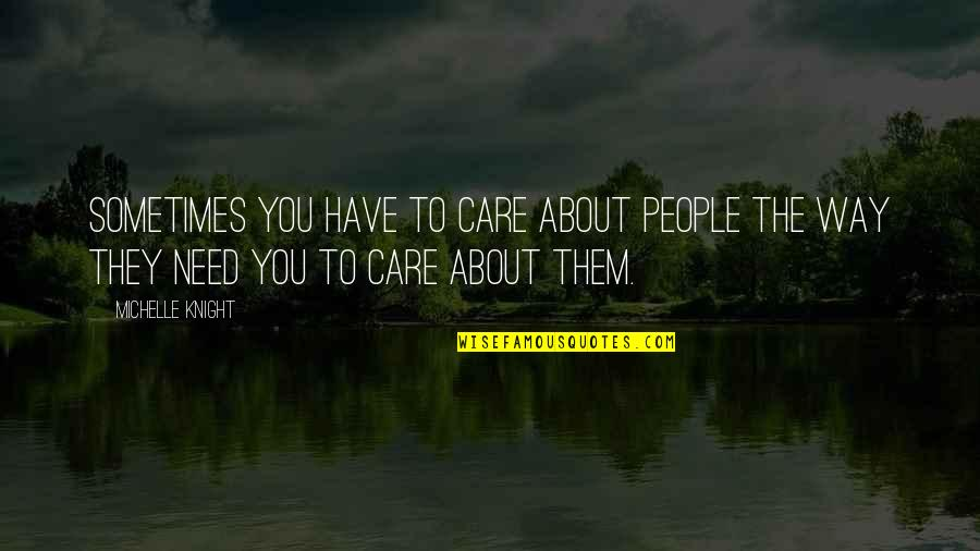 The Way You Care Quotes By Michelle Knight: Sometimes you have to care about people the