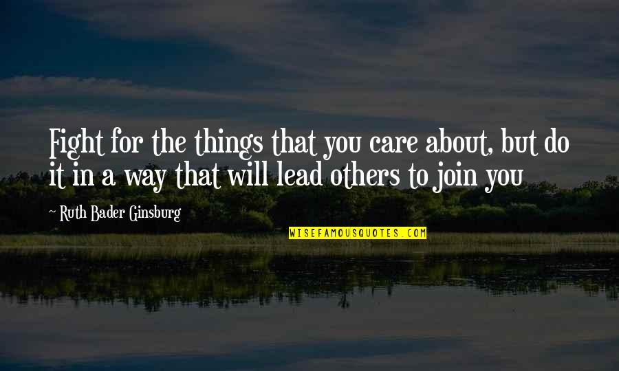 The Way You Care Quotes By Ruth Bader Ginsburg: Fight for the things that you care about,