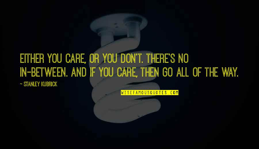The Way You Care Quotes By Stanley Kubrick: Either you care, or you don't. There's no