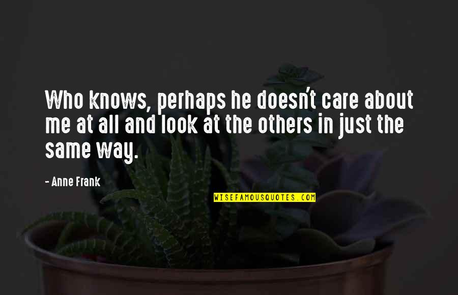 The Way You Look At Me Quotes By Anne Frank: Who knows, perhaps he doesn't care about me