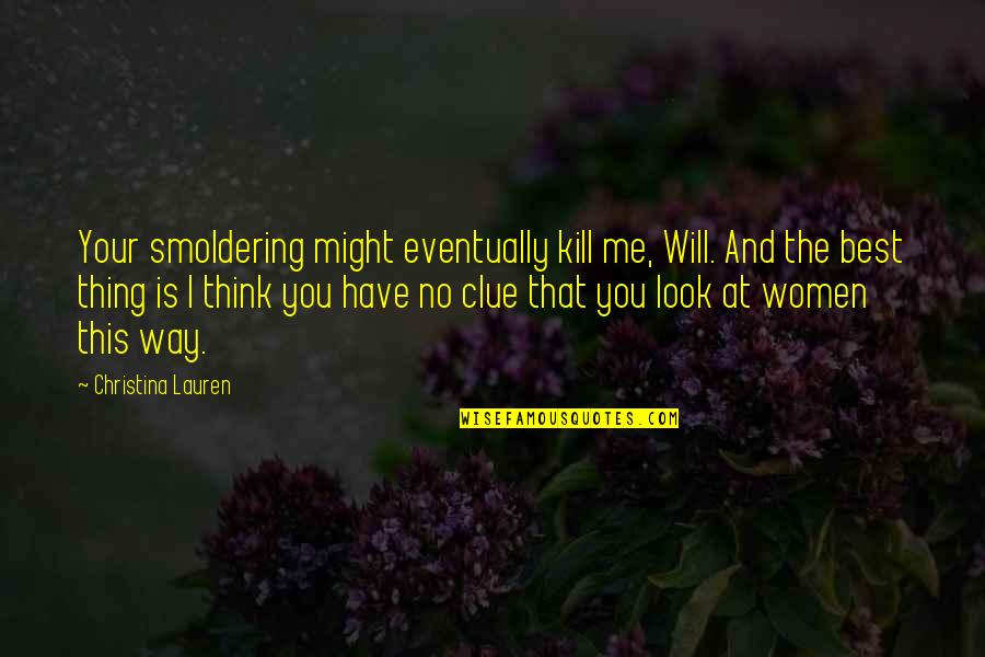 The Way You Look At Me Quotes By Christina Lauren: Your smoldering might eventually kill me, Will. And