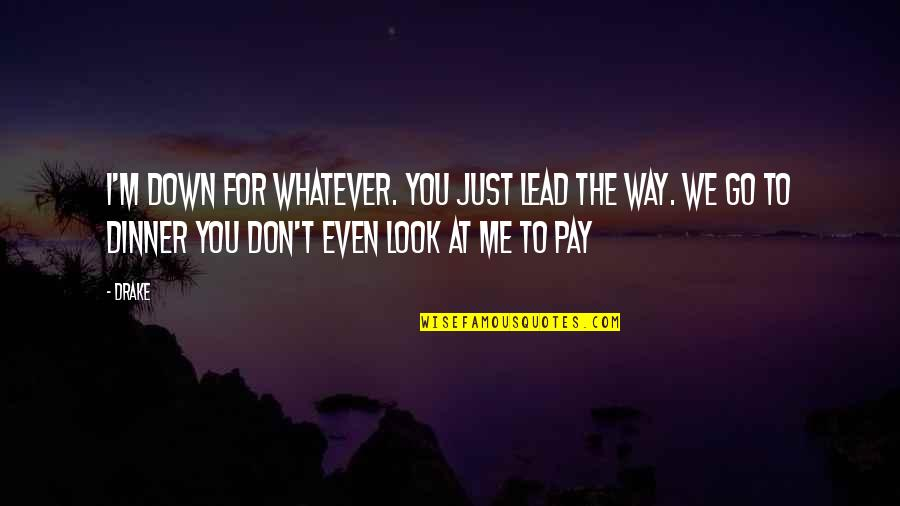 The Way You Look At Me Quotes By Drake: I'm down for whatever. You just lead the