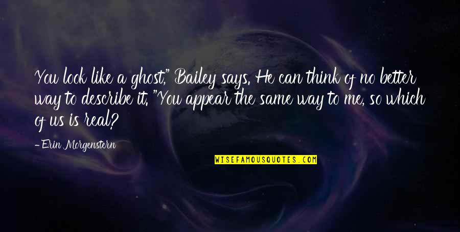"""The Way You Look At Me Quotes By Erin Morgenstern: You look like a ghost,"""" Bailey says. He"""