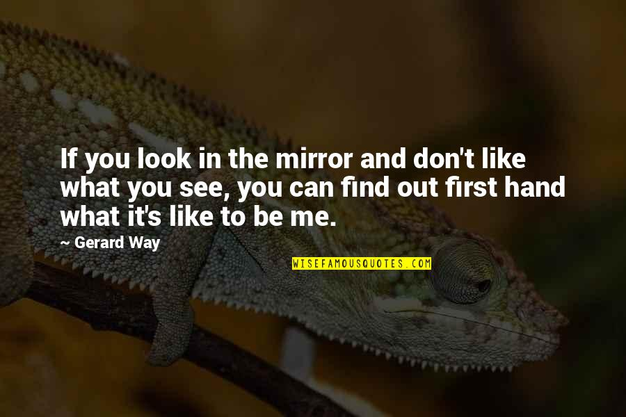 The Way You Look At Me Quotes By Gerard Way: If you look in the mirror and don't