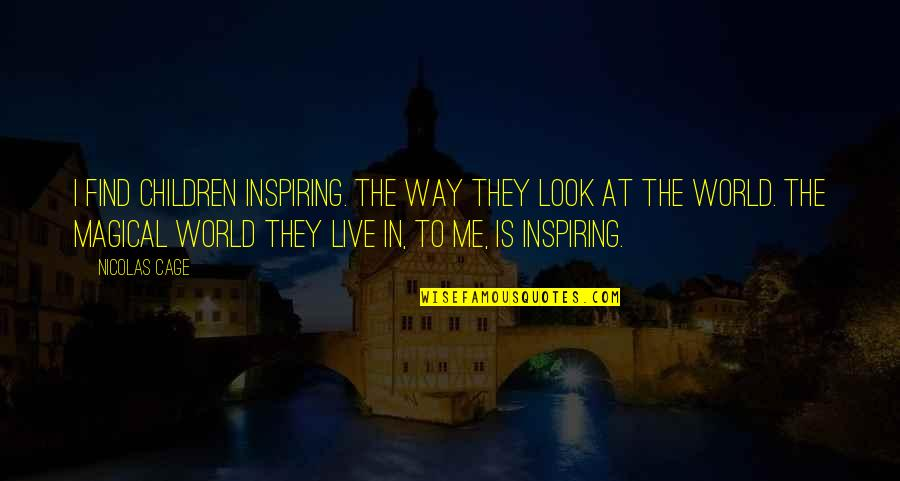 The Way You Look At Me Quotes By Nicolas Cage: I find children inspiring. The way they look