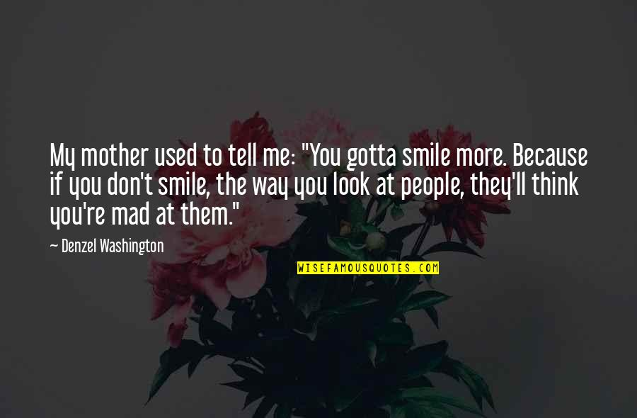 """The Way You Smile At Me Quotes By Denzel Washington: My mother used to tell me: """"You gotta"""