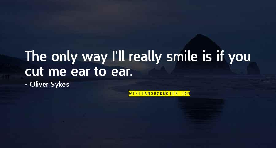 The Way You Smile At Me Quotes By Oliver Sykes: The only way I'll really smile is if