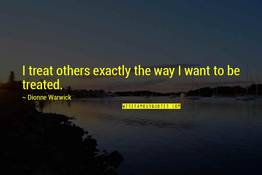 The Way You Treat Others Quotes By Dionne Warwick: I treat others exactly the way I want
