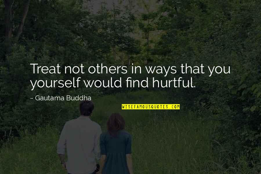 The Way You Treat Others Quotes By Gautama Buddha: Treat not others in ways that you yourself