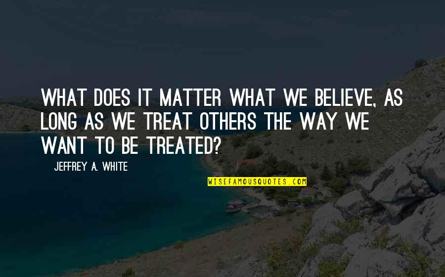The Way You Treat Others Quotes By Jeffrey A. White: What Does It Matter What We Believe, as