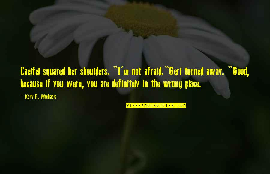 "The Way You Treat Others Quotes By Kelly R. Michaels: Caelfel squared her shoulders. ""I'm not afraid.""Geri turned"