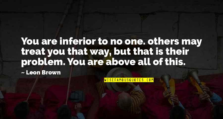 The Way You Treat Others Quotes By Leon Brown: You are inferior to no one. others may