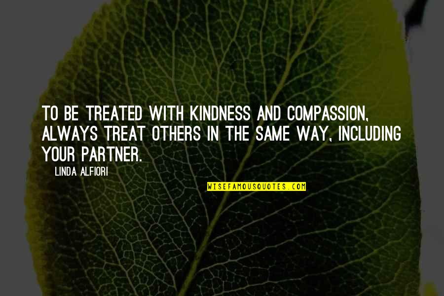 The Way You Treat Others Quotes By Linda Alfiori: TO BE TREATED WITH KINDNESS AND COMPASSION, ALWAYS
