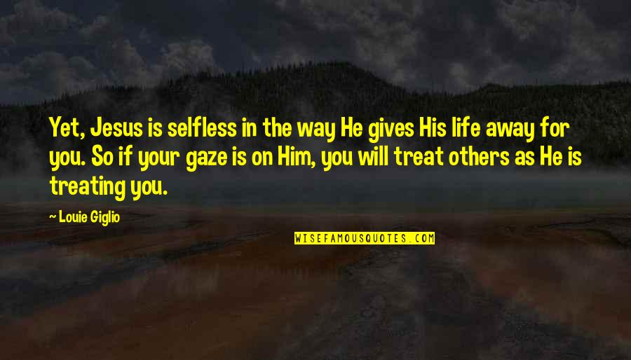The Way You Treat Others Quotes By Louie Giglio: Yet, Jesus is selfless in the way He