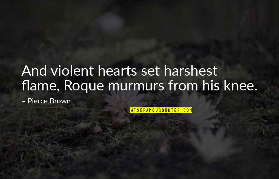 The Way You Treat Others Quotes By Pierce Brown: And violent hearts set harshest flame, Roque murmurs