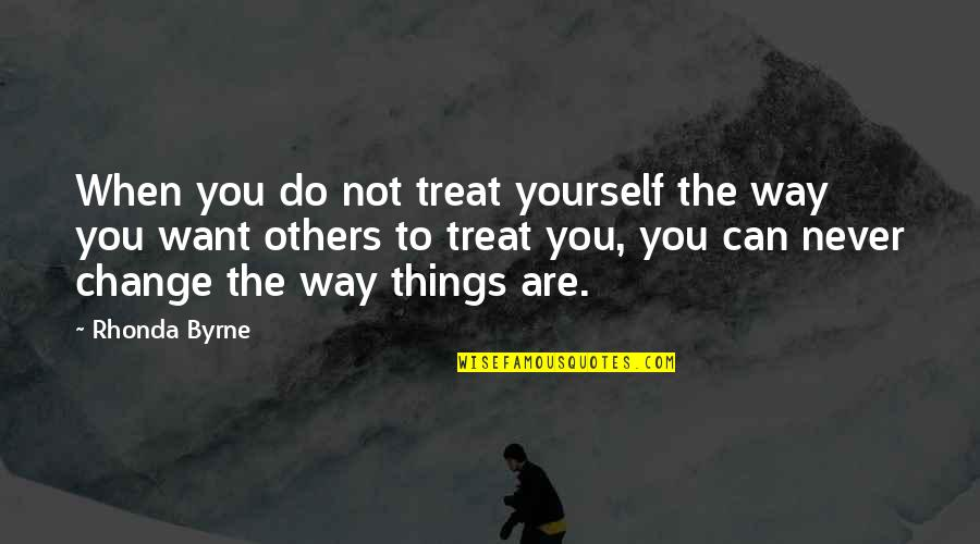 The Way You Treat Others Quotes By Rhonda Byrne: When you do not treat yourself the way