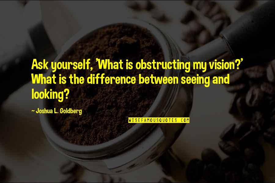 The Wedding Dance Quotes By Joshua L. Goldberg: Ask yourself, 'What is obstructing my vision?' What