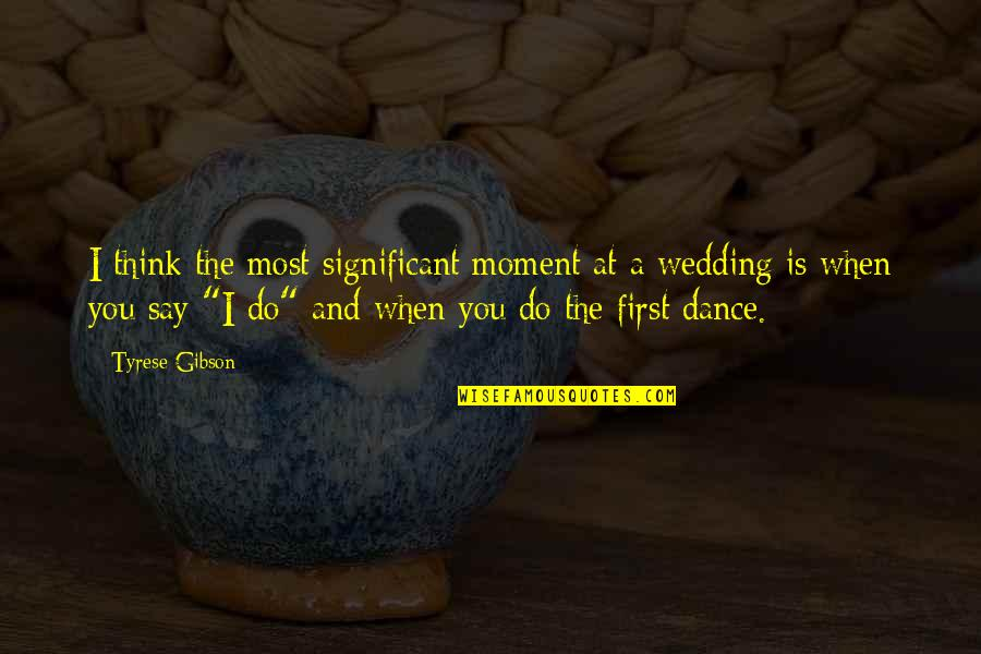 The Wedding Dance Quotes By Tyrese Gibson: I think the most significant moment at a