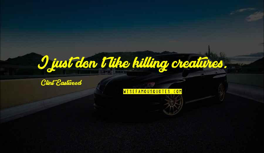 The Week Starting Quotes By Clint Eastwood: I just don't like killing creatures.