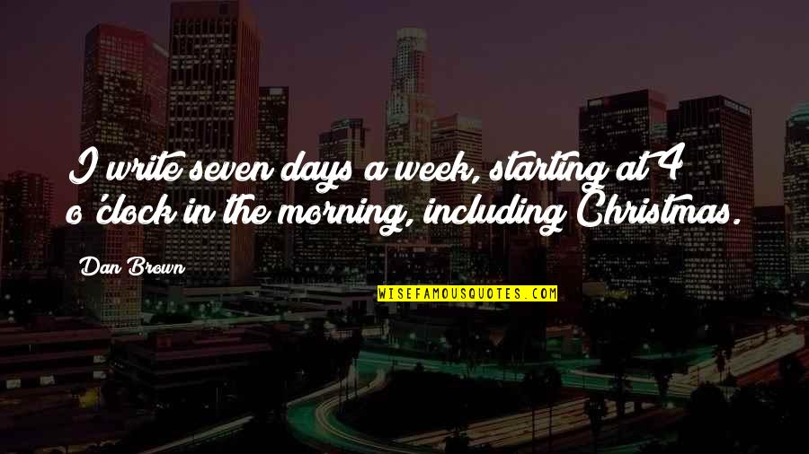 The Week Starting Quotes By Dan Brown: I write seven days a week, starting at