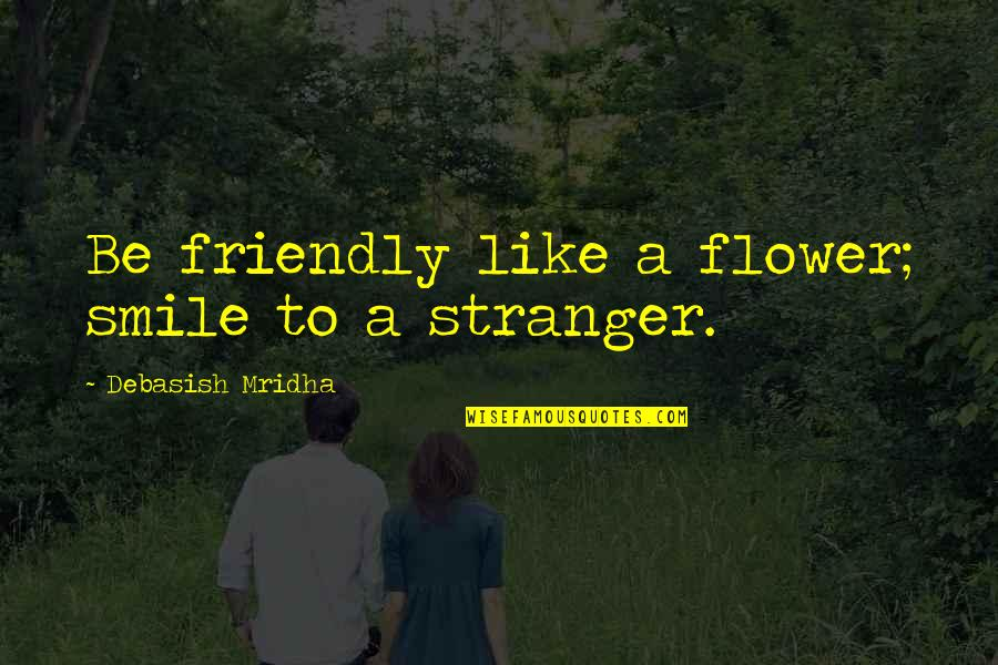 The Week Starting Quotes By Debasish Mridha: Be friendly like a flower; smile to a