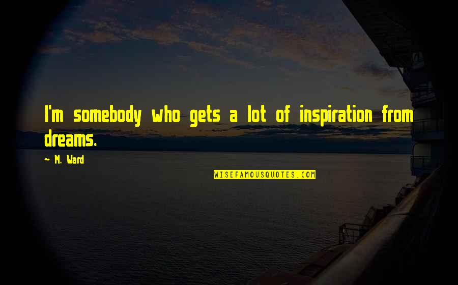 The Week Starting Quotes By M. Ward: I'm somebody who gets a lot of inspiration