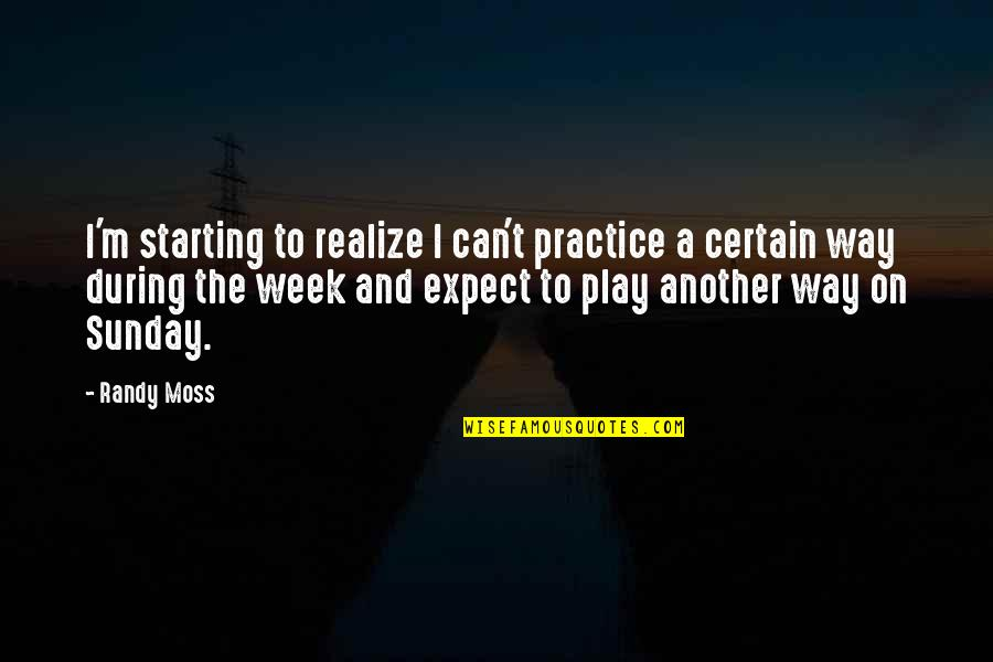 The Week Starting Quotes By Randy Moss: I'm starting to realize I can't practice a