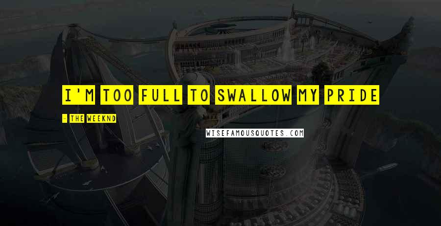 The Weeknd quotes: I'm too full to swallow my pride