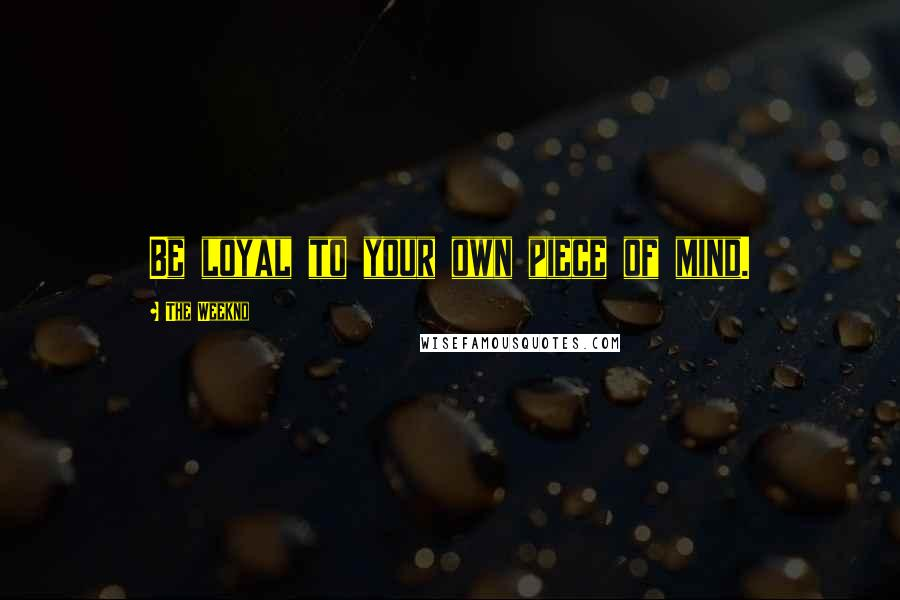 The Weeknd quotes: Be loyal to your own piece of mind.
