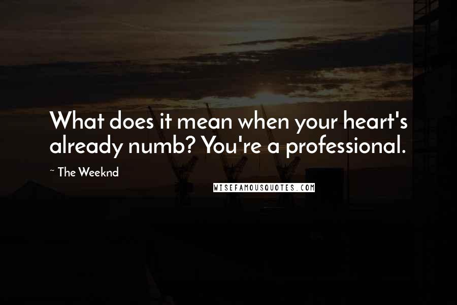 The Weeknd quotes: What does it mean when your heart's already numb? You're a professional.