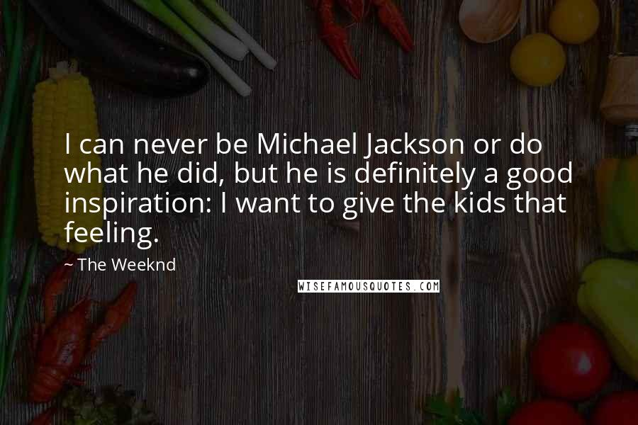 The Weeknd quotes: I can never be Michael Jackson or do what he did, but he is definitely a good inspiration: I want to give the kids that feeling.