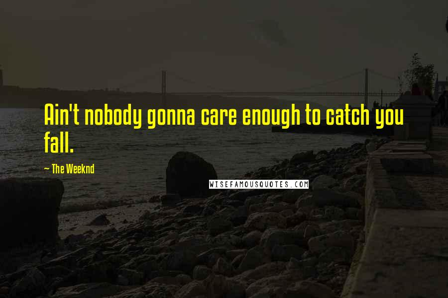 The Weeknd quotes: Ain't nobody gonna care enough to catch you fall.