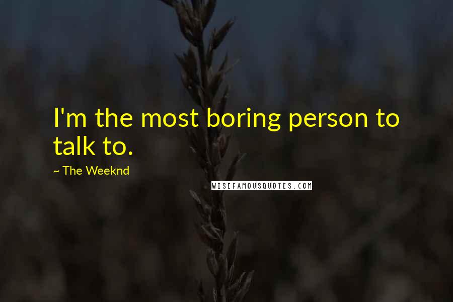 The Weeknd quotes: I'm the most boring person to talk to.