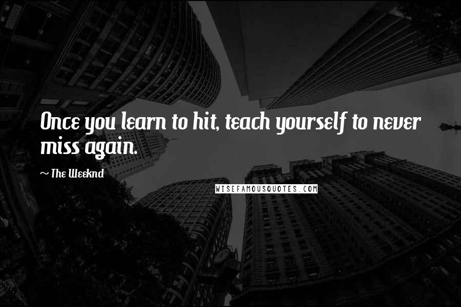 The Weeknd quotes: Once you learn to hit, teach yourself to never miss again.