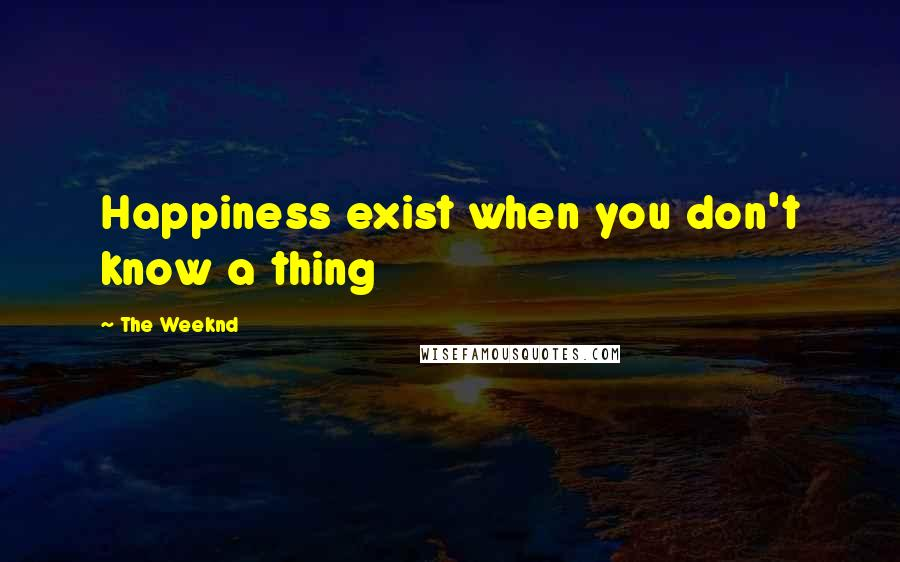 The Weeknd quotes: Happiness exist when you don't know a thing