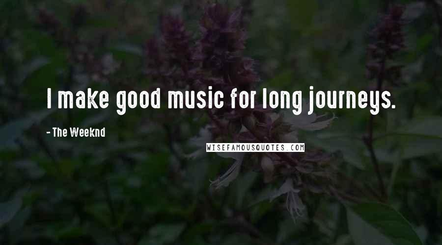 The Weeknd quotes: I make good music for long journeys.