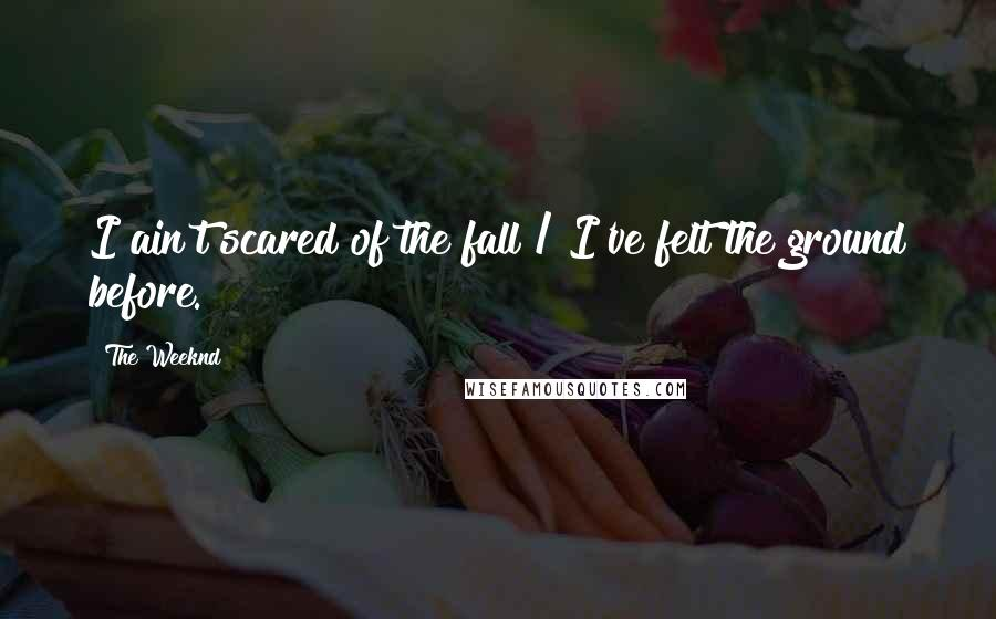 The Weeknd quotes: I ain't scared of the fall / I've felt the ground before.