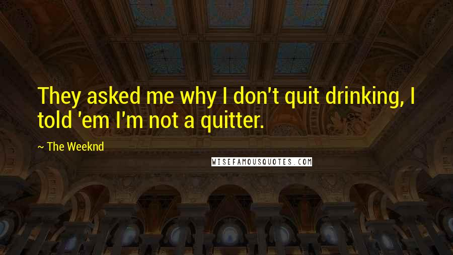 The Weeknd quotes: They asked me why I don't quit drinking, I told 'em I'm not a quitter.