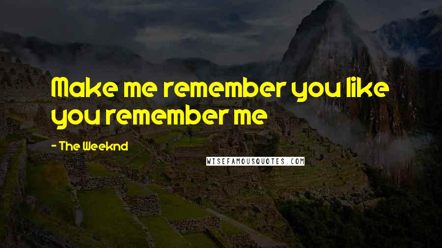 The Weeknd quotes: Make me remember you like you remember me