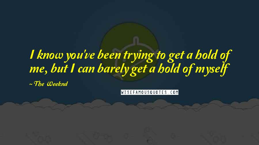 The Weeknd quotes: I know you've been trying to get a hold of me, but I can barely get a hold of myself