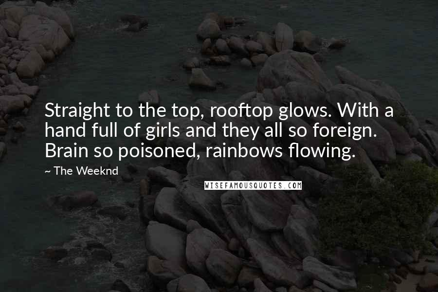 The Weeknd quotes: Straight to the top, rooftop glows. With a hand full of girls and they all so foreign. Brain so poisoned, rainbows flowing.