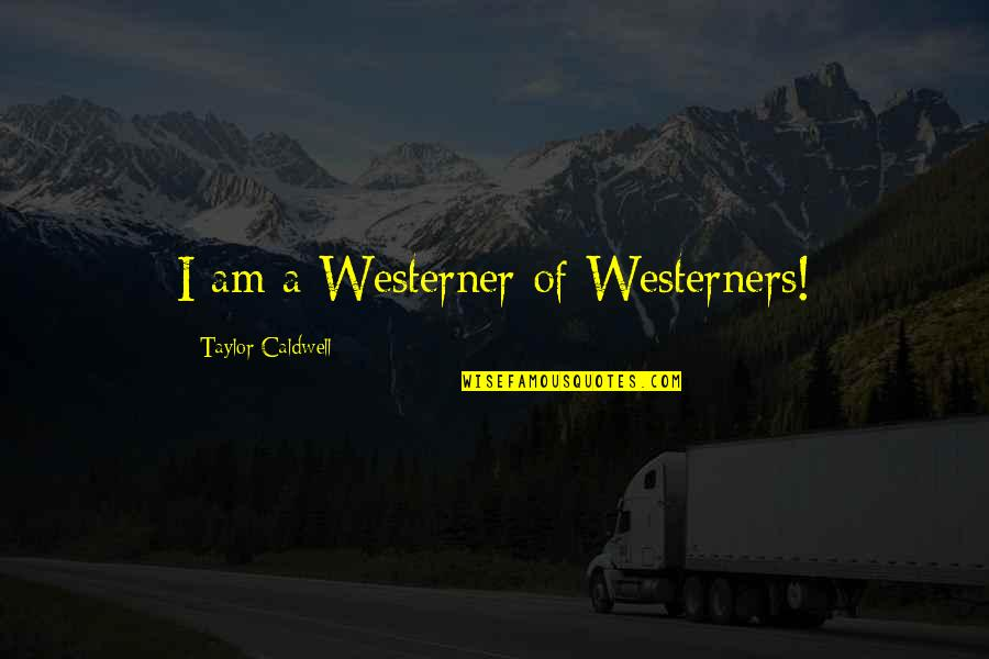 The Westerner Quotes By Taylor Caldwell: I am a Westerner of Westerners!