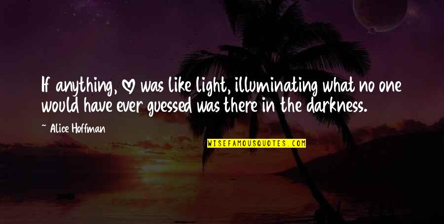 The What If Quotes By Alice Hoffman: If anything, love was like light, illuminating what