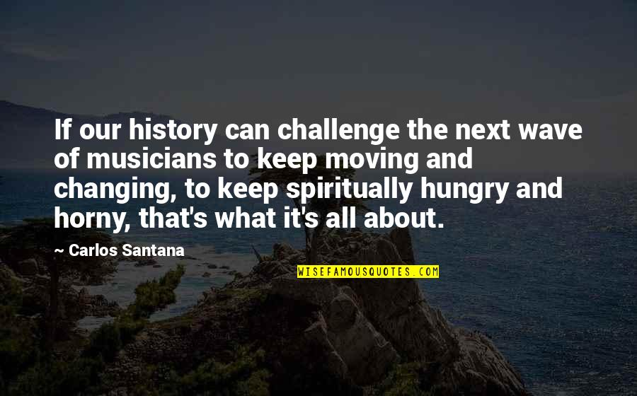 The What If Quotes By Carlos Santana: If our history can challenge the next wave