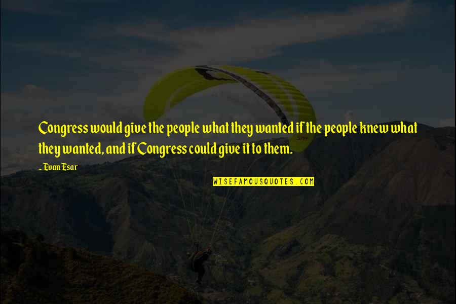 The What If Quotes By Evan Esar: Congress would give the people what they wanted