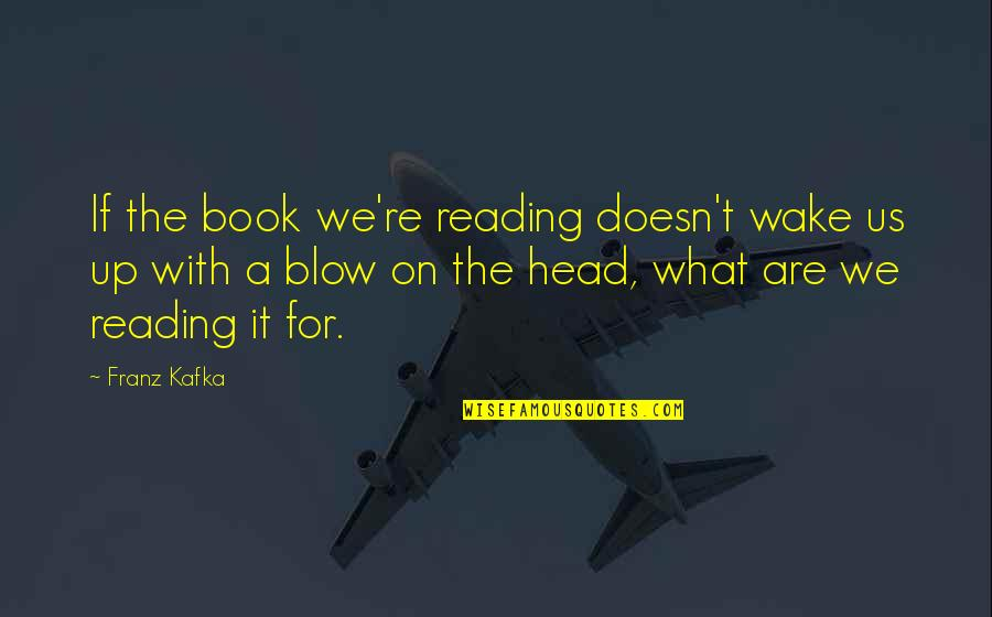 The What If Quotes By Franz Kafka: If the book we're reading doesn't wake us