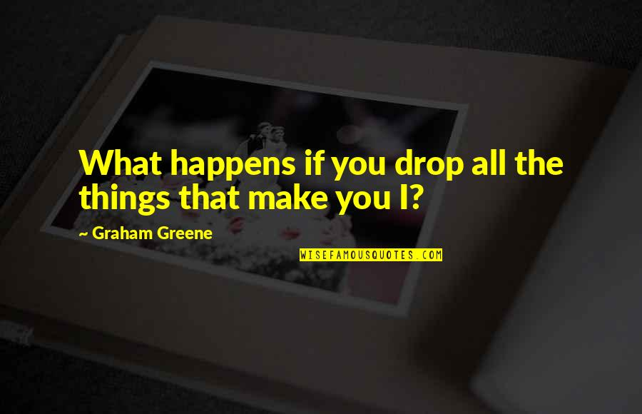 The What If Quotes By Graham Greene: What happens if you drop all the things