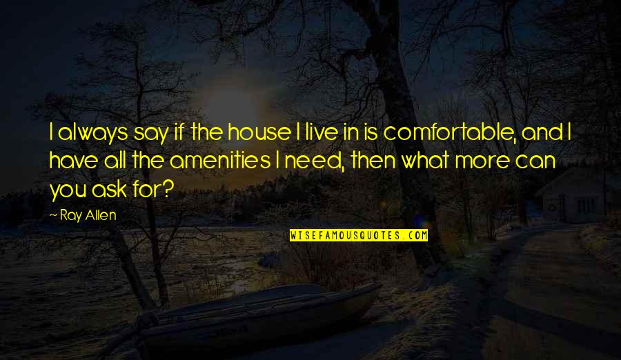 The What If Quotes By Ray Allen: I always say if the house I live