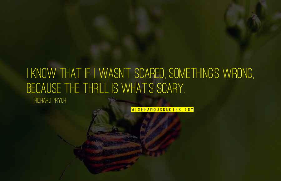 The What If Quotes By Richard Pryor: I know that if I wasn't scared, something's